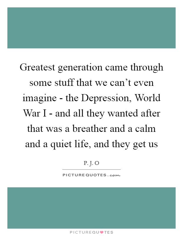 Greatest generation came through some stuff that we can't even imagine - the Depression, World War I - and all they wanted after that was a breather and a calm and a quiet life, and they get us Picture Quote #1