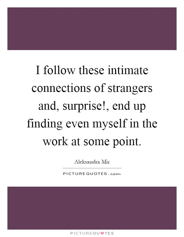 I follow these intimate connections of strangers and, surprise!, end up finding even myself in the work at some point Picture Quote #1