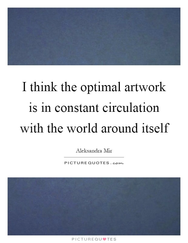 I think the optimal artwork is in constant circulation with the world around itself Picture Quote #1