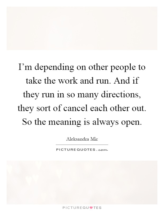 I'm depending on other people to take the work and run. And if they run in so many directions, they sort of cancel each other out. So the meaning is always open Picture Quote #1