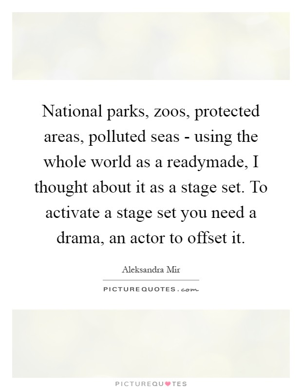National parks, zoos, protected areas, polluted seas - using the whole world as a readymade, I thought about it as a stage set. To activate a stage set you need a drama, an actor to offset it Picture Quote #1