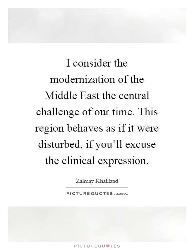 I consider the modernization of the Middle East the central challenge of our time. This region behaves as if it were disturbed, if you'll excuse the clinical expression Picture Quote #1