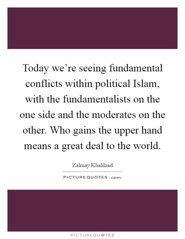 Today we're seeing fundamental conflicts within political Islam, with the fundamentalists on the one side and the moderates on the other. Who gains the upper hand means a great deal to the world Picture Quote #1