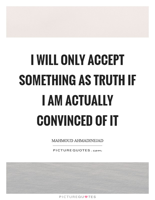 I will only accept something as truth if I am actually convinced of it Picture Quote #1