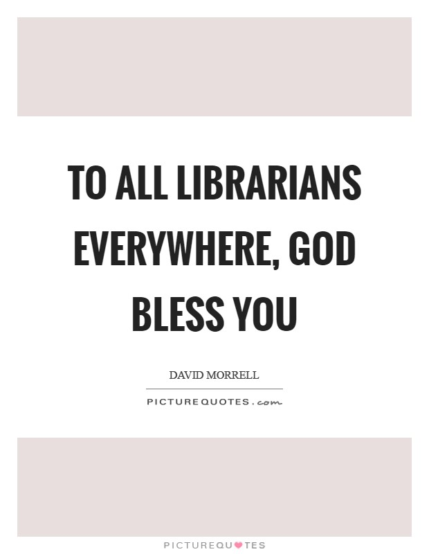 To all librarians everywhere, God bless you Picture Quote #1