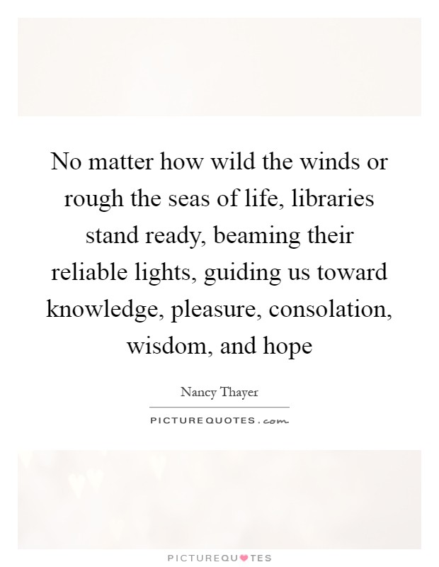 No matter how wild the winds or rough the seas of life, libraries stand ready, beaming their reliable lights, guiding us toward knowledge, pleasure, consolation, wisdom, and hope Picture Quote #1