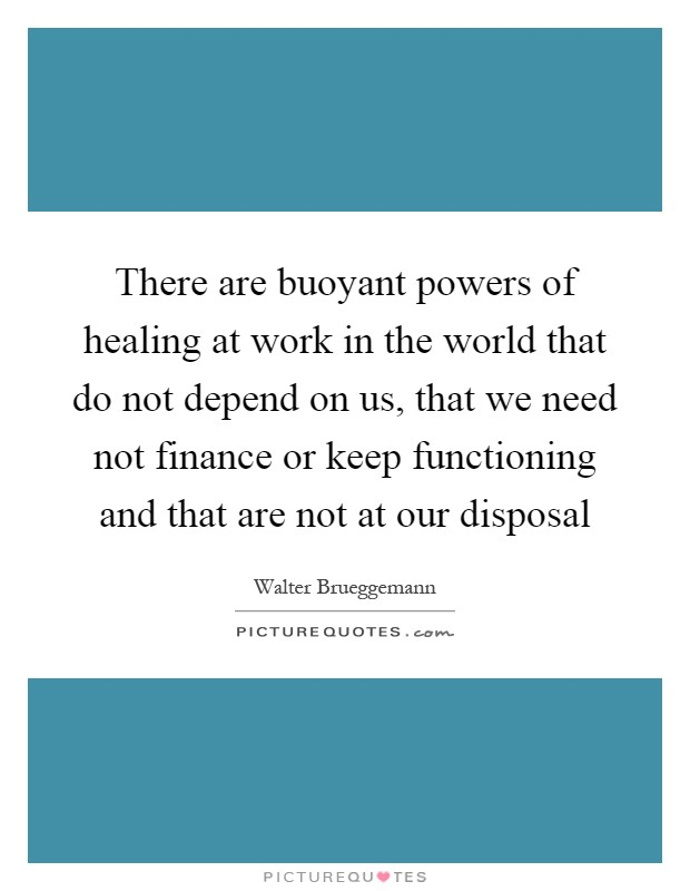 There are buoyant powers of healing at work in the world that do not depend on us, that we need not finance or keep functioning and that are not at our disposal Picture Quote #1