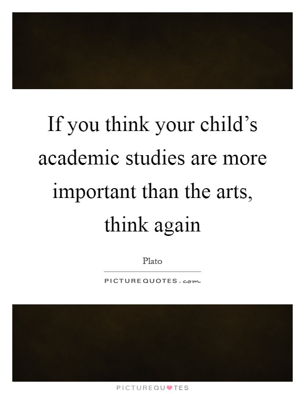 If you think your child's academic studies are more important than the arts, think again Picture Quote #1