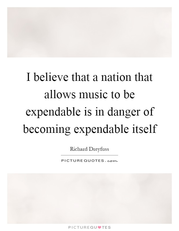 I believe that a nation that allows music to be expendable is in danger of becoming expendable itself Picture Quote #1