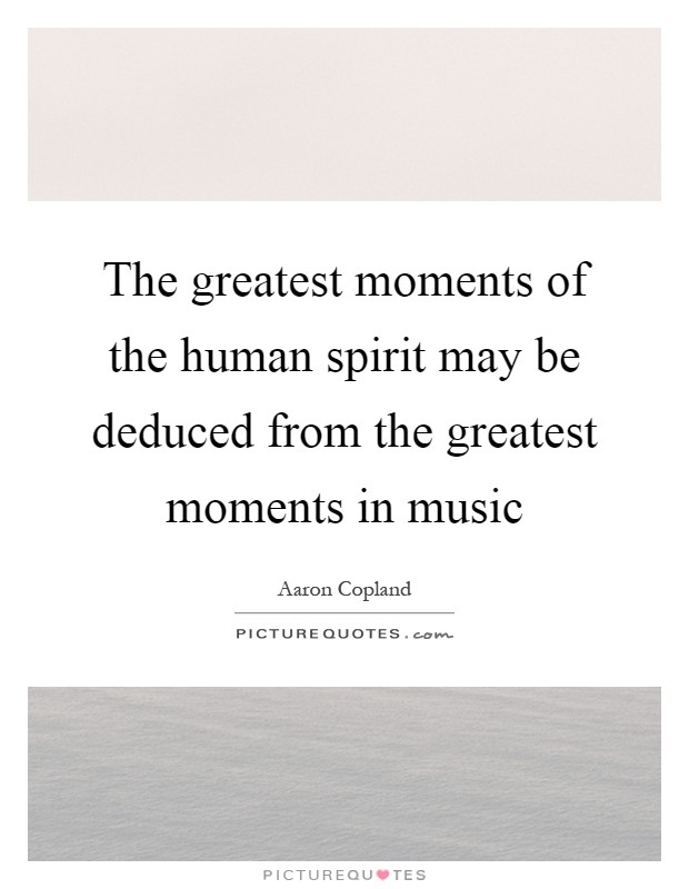 The greatest moments of the human spirit may be deduced from the greatest moments in music Picture Quote #1