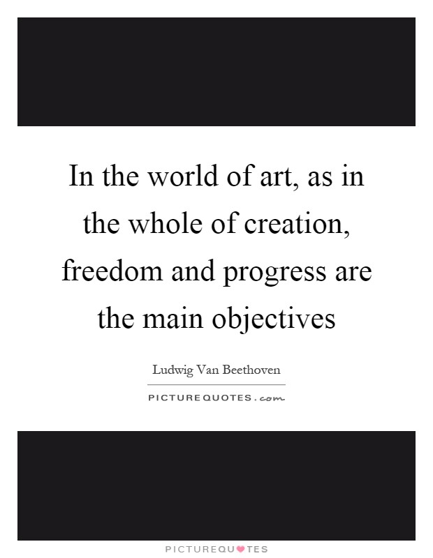 In the world of art, as in the whole of creation, freedom and progress are the main objectives Picture Quote #1