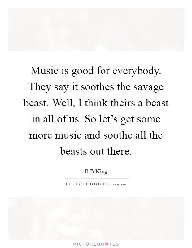 Music is good for everybody. They say it soothes the savage beast. Well, I think theirs a beast in all of us. So let's get some more music and soothe all the beasts out there Picture Quote #1