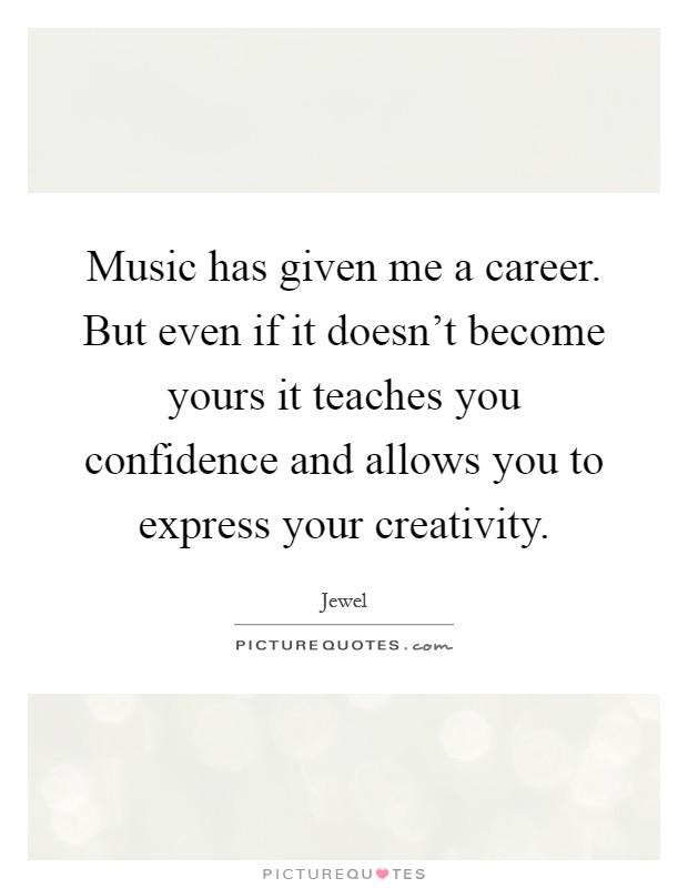 Music has given me a career. But even if it doesn't become yours it teaches you confidence and allows you to express your creativity Picture Quote #1