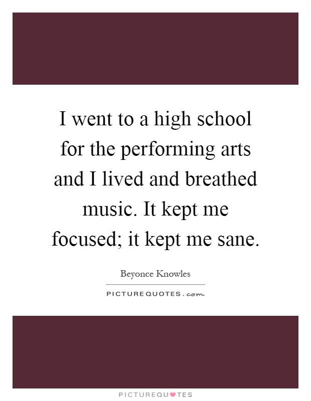 I went to a high school for the performing arts and I lived and breathed music. It kept me focused; it kept me sane Picture Quote #1