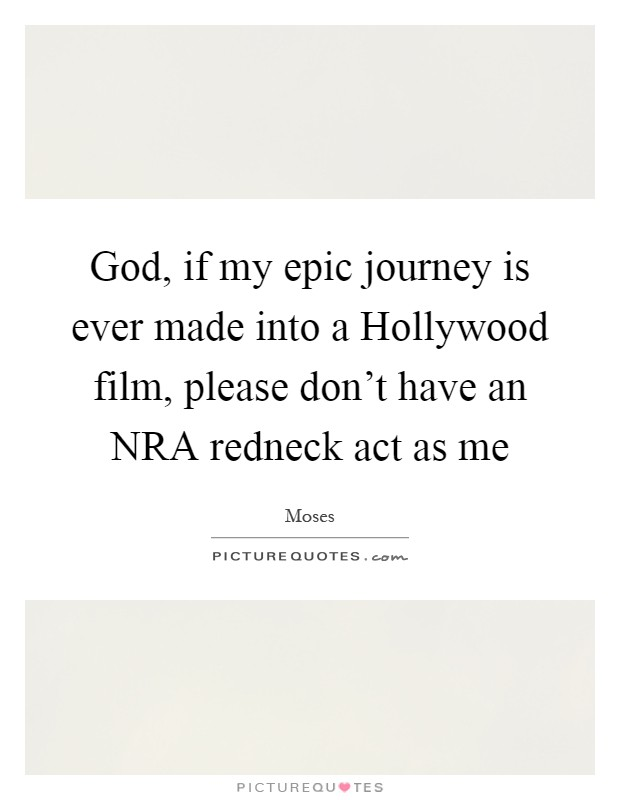 God, if my epic journey is ever made into a Hollywood film, please don't have an NRA redneck act as me Picture Quote #1