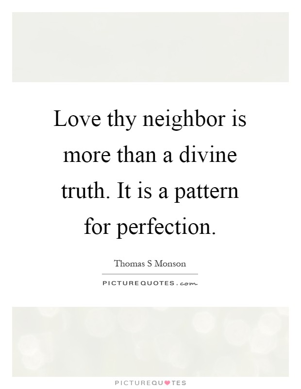 Love thy neighbor is more than a divine truth. It is a pattern for perfection Picture Quote #1