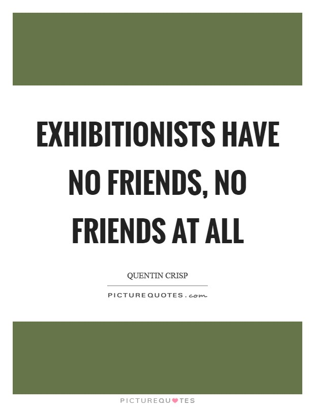 Exhibitionists have no friends, no friends at all Picture Quote #1