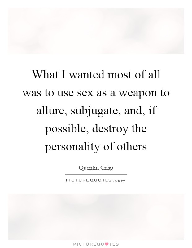 What I wanted most of all was to use sex as a weapon to allure, subjugate, and, if possible, destroy the personality of others Picture Quote #1