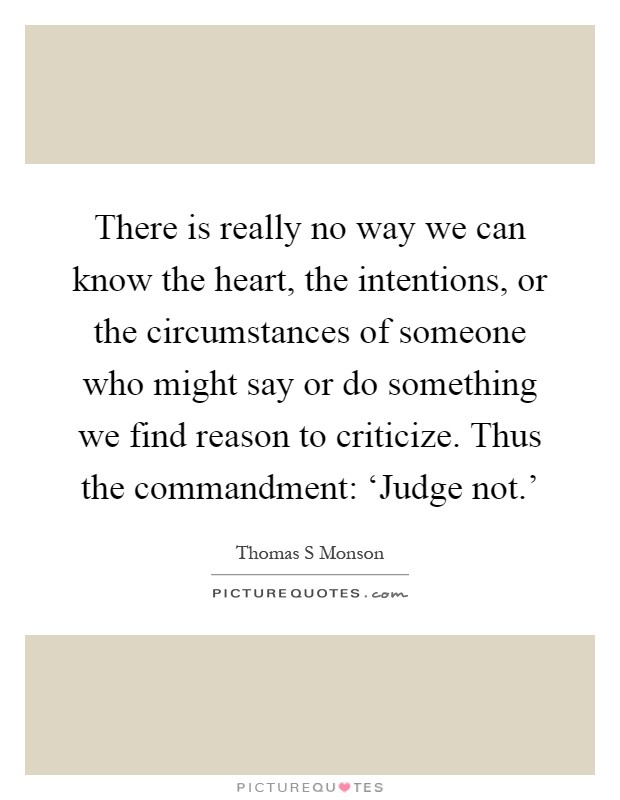 There is really no way we can know the heart, the intentions, or the circumstances of someone who might say or do something we find reason to criticize. Thus the commandment: 'Judge not.' Picture Quote #1