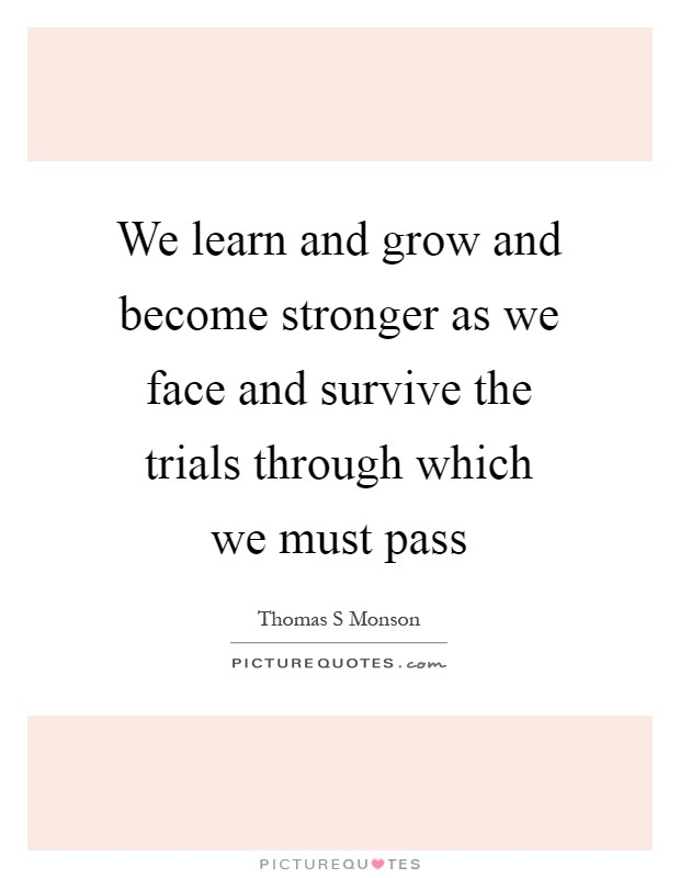 We learn and grow and become stronger as we face and survive the trials through which we must pass Picture Quote #1