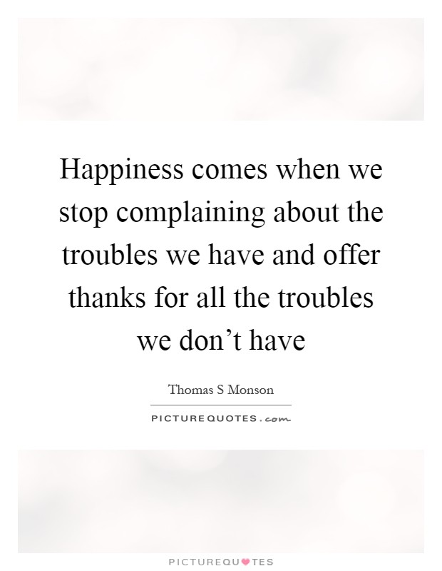 Happiness comes when we stop complaining about the troubles we have and offer thanks for all the troubles we don't have Picture Quote #1