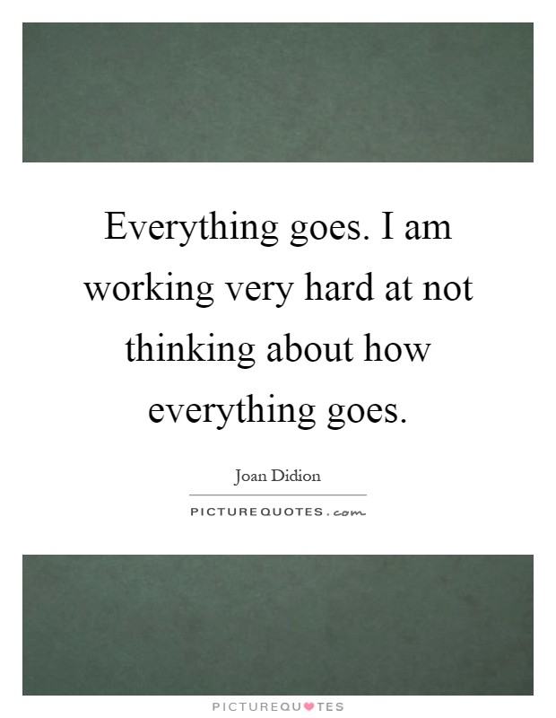 Everything goes. I am working very hard at not thinking about how everything goes Picture Quote #1
