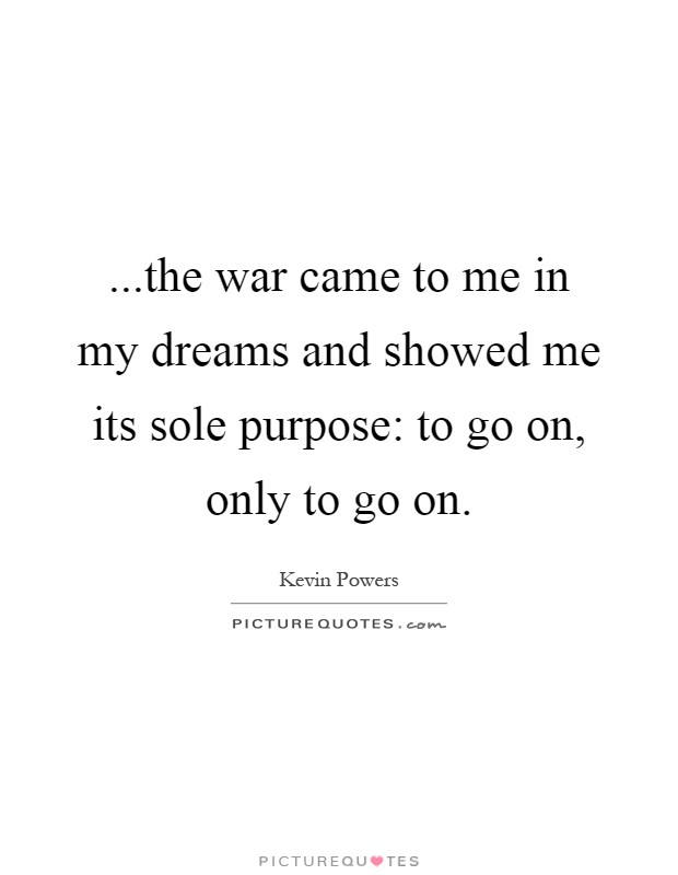 ...the war came to me in my dreams and showed me its sole purpose: to go on, only to go on Picture Quote #1
