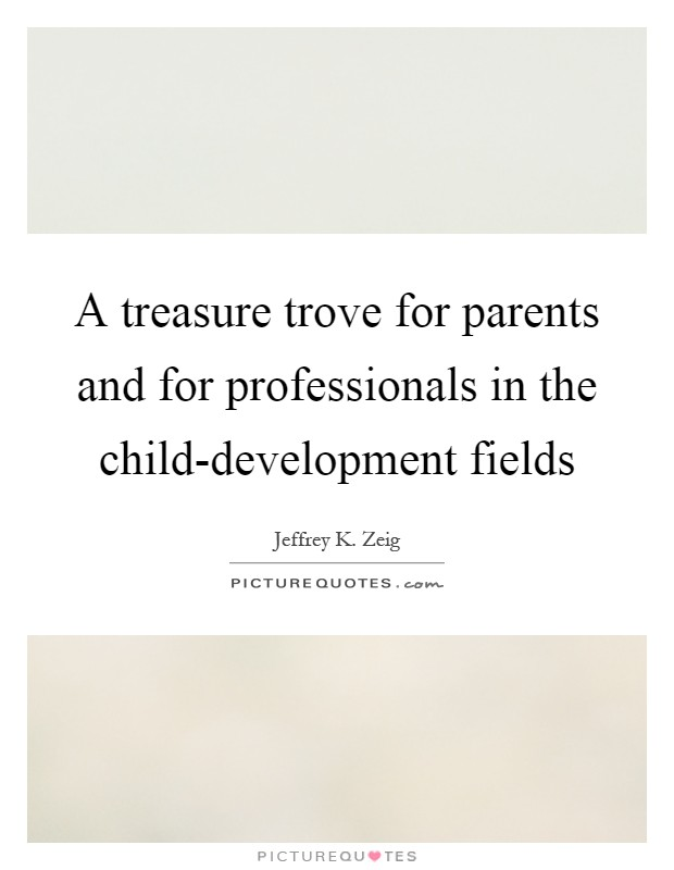 A treasure trove for parents and for professionals in the child-development fields Picture Quote #1