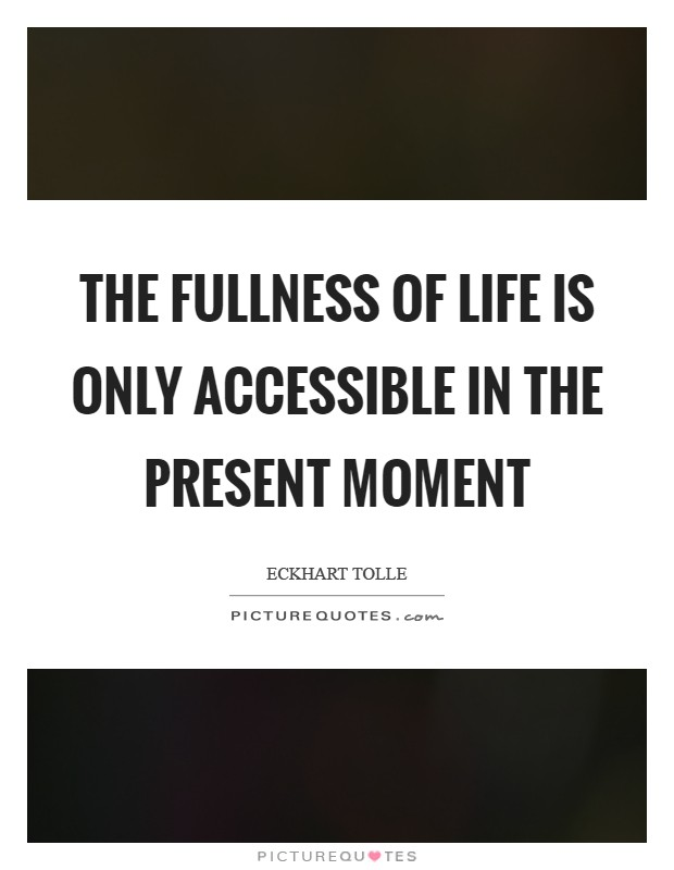 The fullness of life is only accessible in the present moment Picture Quote #1
