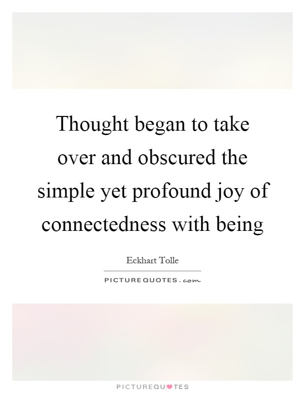 Thought began to take over and obscured the simple yet profound joy of connectedness with being Picture Quote #1