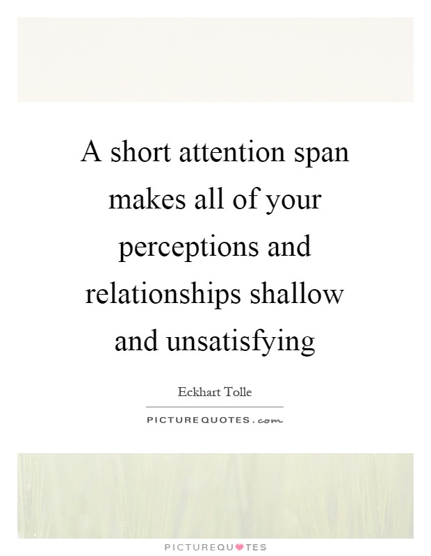 A short attention span makes all of your perceptions and relationships shallow and unsatisfying Picture Quote #1