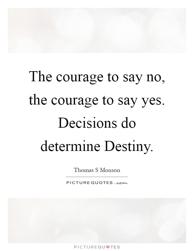The courage to say no, the courage to say yes. Decisions do determine Destiny Picture Quote #1