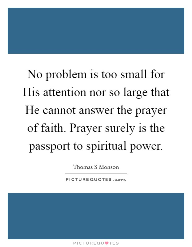 No problem is too small for His attention nor so large that He cannot answer the prayer of faith. Prayer surely is the passport to spiritual power Picture Quote #1