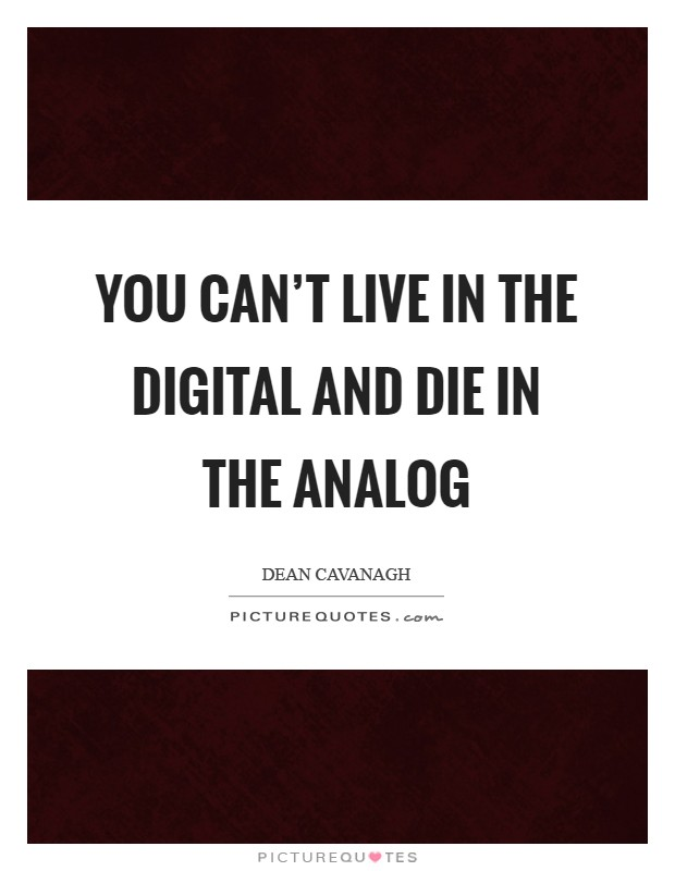 You can't live in the digital and die in the analog Picture Quote #1