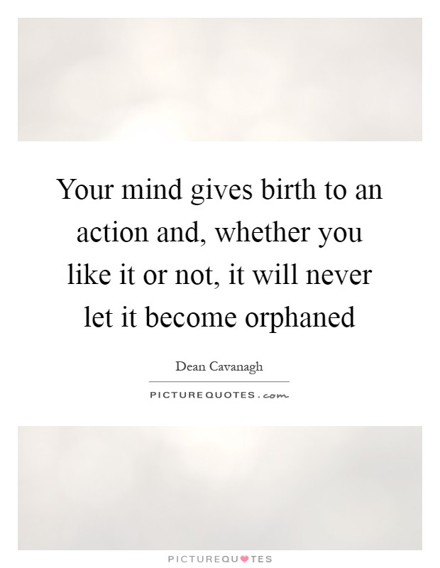 Your mind gives birth to an action and, whether you like it or not, it will never let it become orphaned Picture Quote #1