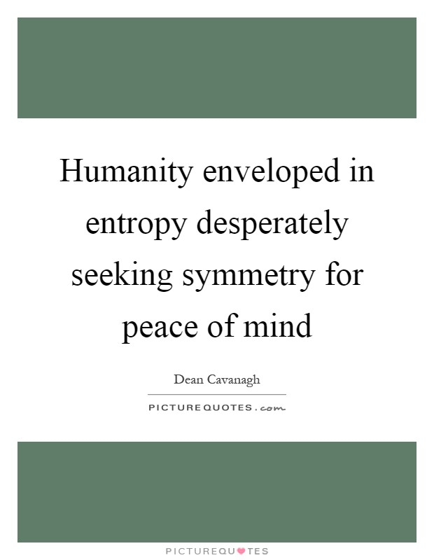 Humanity enveloped in entropy desperately seeking symmetry for peace of mind Picture Quote #1