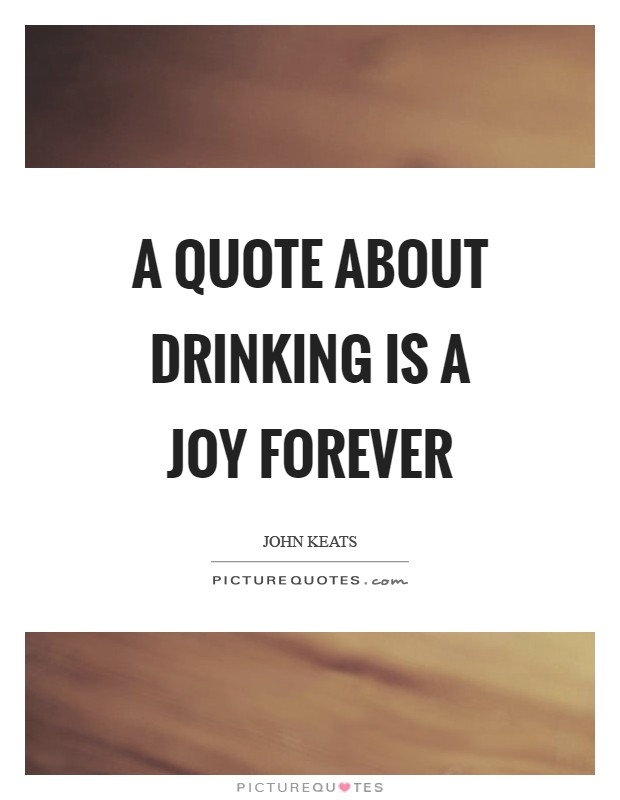 A quote about drinking is a joy forever Picture Quote #1