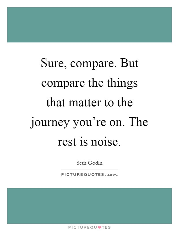 Sure, compare. But compare the things that matter to the journey you're on. The rest is noise Picture Quote #1