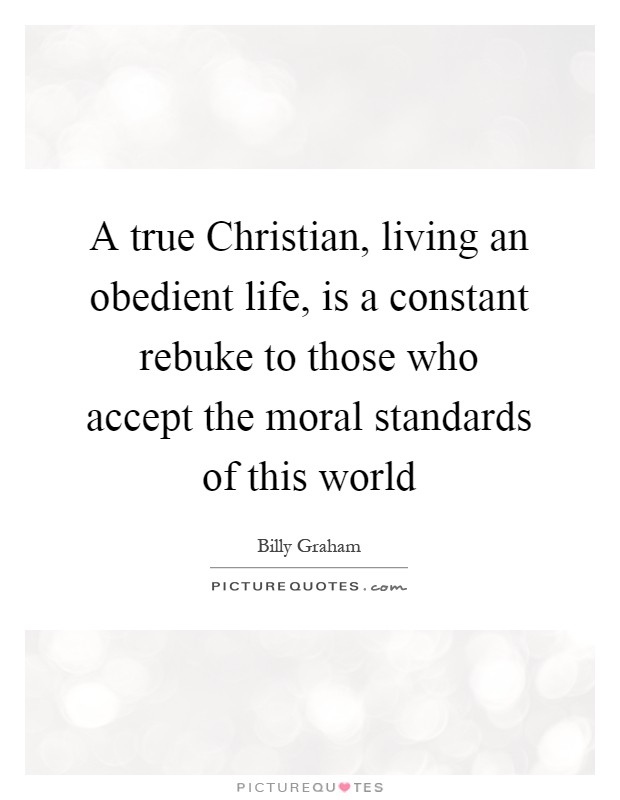 A true Christian, living an obedient life, is a constant rebuke to those who accept the moral standards of this world Picture Quote #1