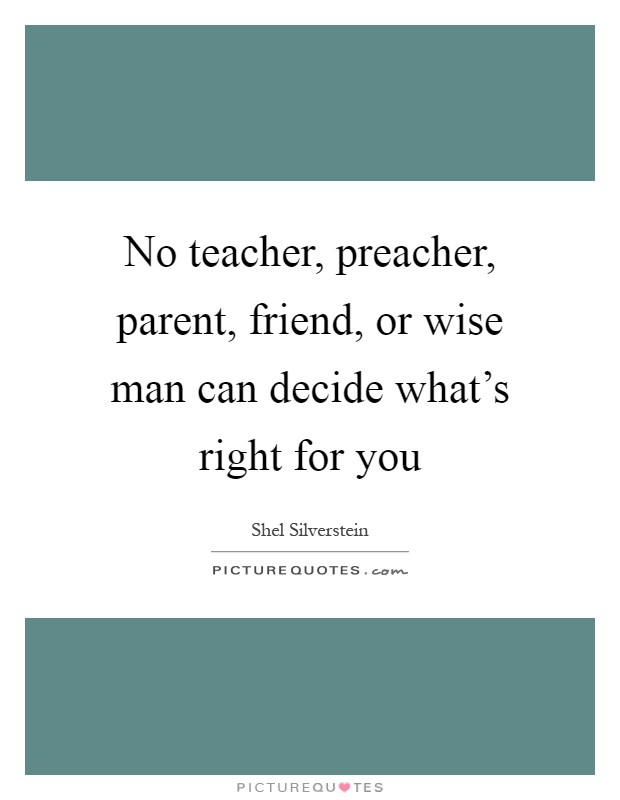 No teacher, preacher, parent, friend, or wise man can decide what's right for you Picture Quote #1