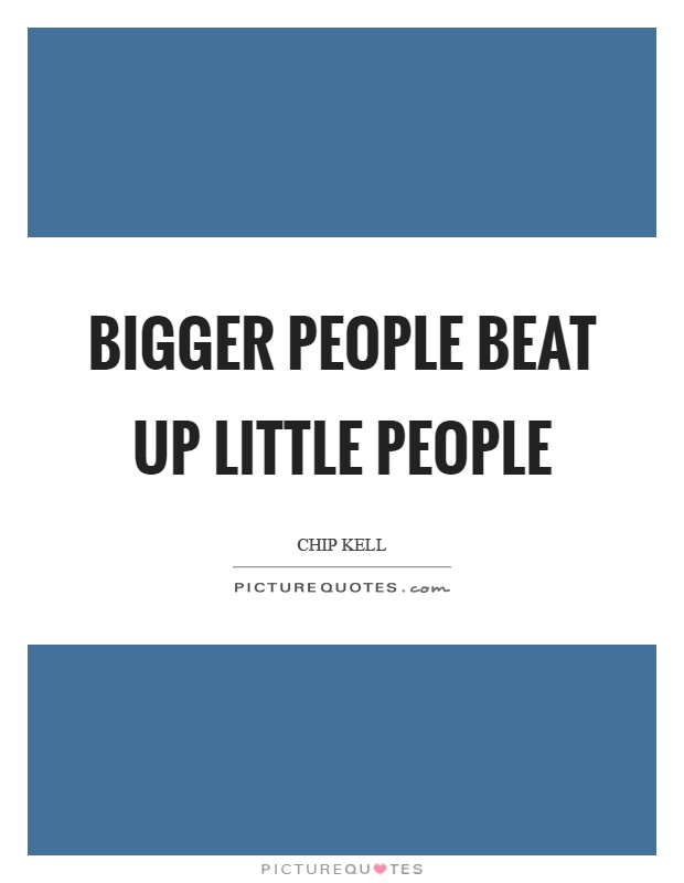 Bigger people beat up little people Picture Quote #1