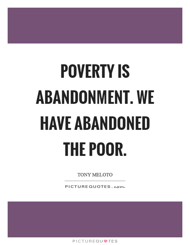 Poverty is abandonment. We have abandoned the poor Picture Quote #1