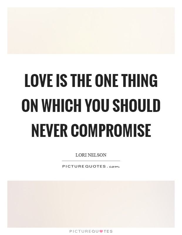 Love is the one thing on which you should never compromise Picture Quote #1