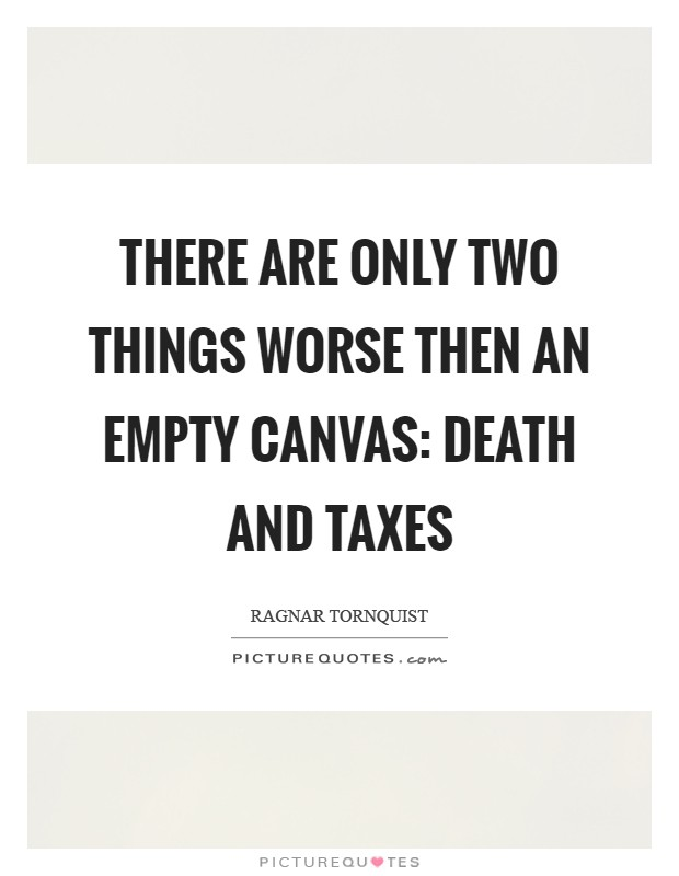 There are only two things worse then an empty canvas: death and taxes Picture Quote #1