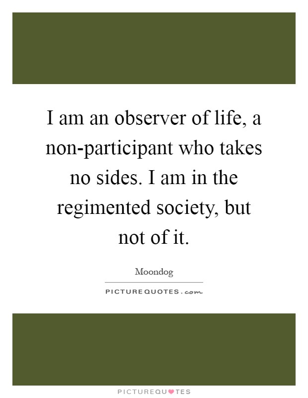 I am an observer of life, a non-participant who takes no sides. I am in the regimented society, but not of it Picture Quote #1