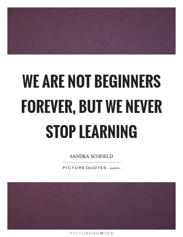 We are not beginners forever, but we never stop learning Picture Quote #1