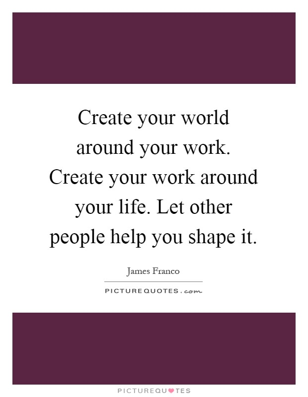 Create your world around your work. Create your work around your life. Let other people help you shape it Picture Quote #1