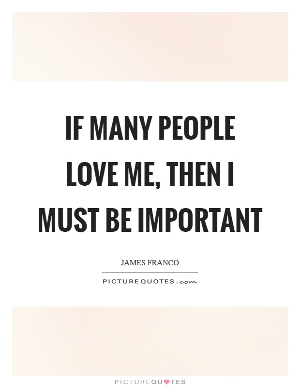 If many people love me, then I must be important Picture Quote #1