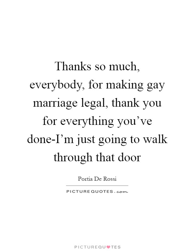 Thanks so much, everybody, for making gay marriage legal, thank you for everything you've done-I'm just going to walk through that door Picture Quote #1