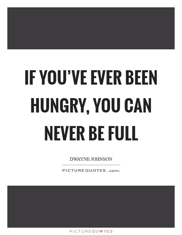 If you've ever been hungry, you can never be full Picture Quote #1